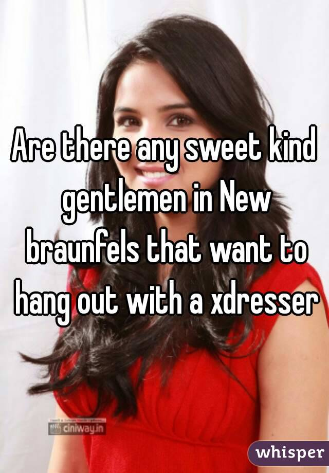 Are there any sweet kind gentlemen in New braunfels that want to hang out with a xdresser