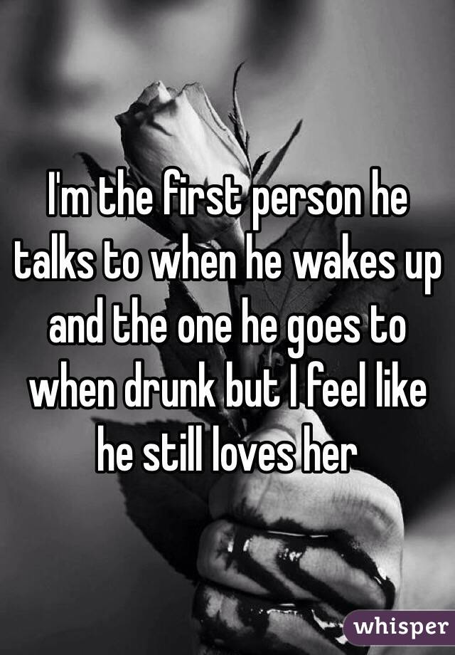 I'm the first person he talks to when he wakes up and the one he goes to when drunk but I feel like he still loves her