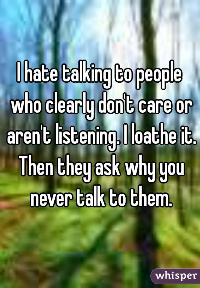 I hate talking to people who clearly don't care or aren't listening. I loathe it. Then they ask why you never talk to them.