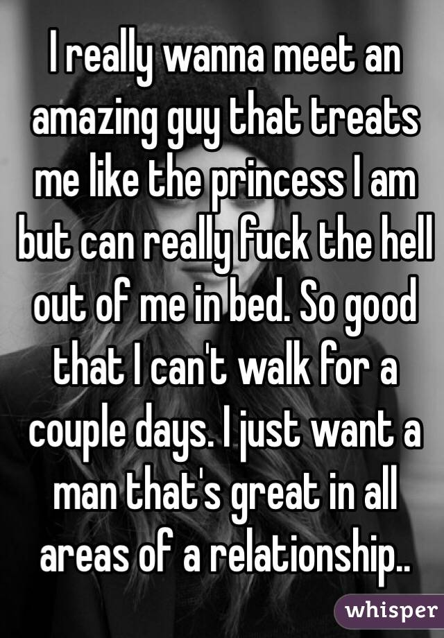 I really wanna meet an amazing guy that treats me like the princess I am but can really fuck the hell out of me in bed. So good that I can't walk for a couple days. I just want a man that's great in all areas of a relationship..