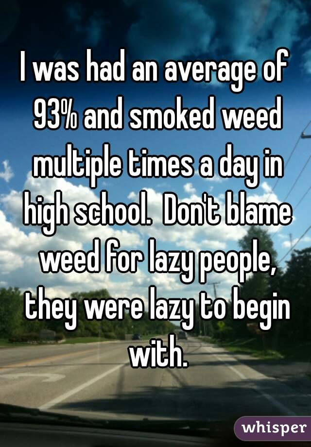 I was had an average of 93% and smoked weed multiple times a day in high school.  Don't blame weed for lazy people, they were lazy to begin with.