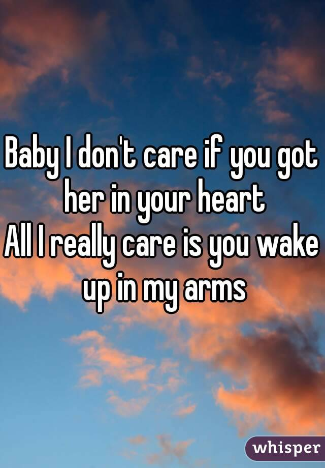 Baby I don't care if you got her in your heart All I really care is you wake up in my arms
