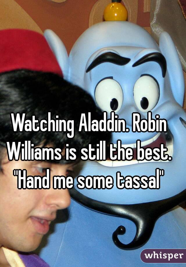 "Watching Aladdin. Robin Williams is still the best.  ""Hand me some tassal"""