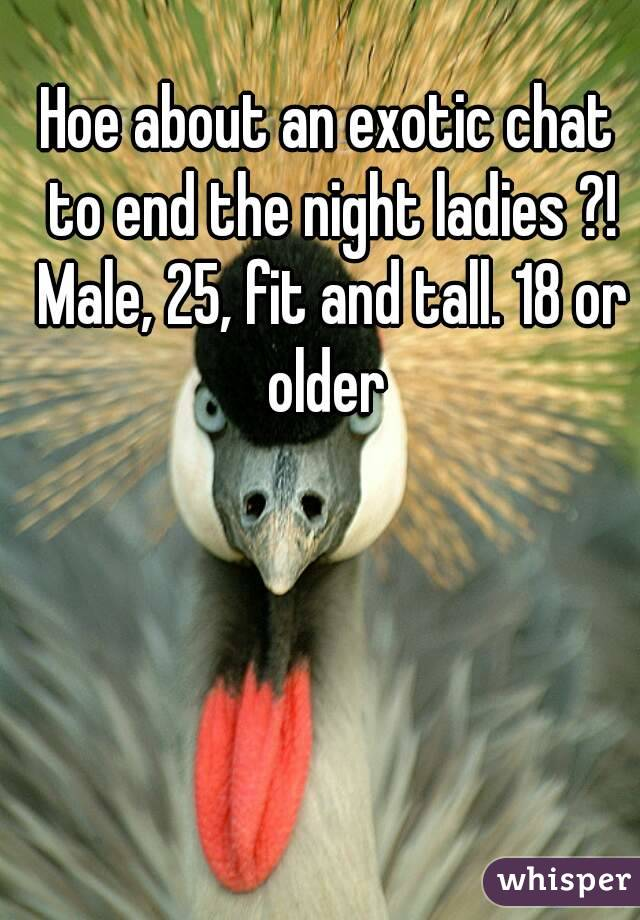 Hoe about an exotic chat to end the night ladies ?! Male, 25, fit and tall. 18 or older