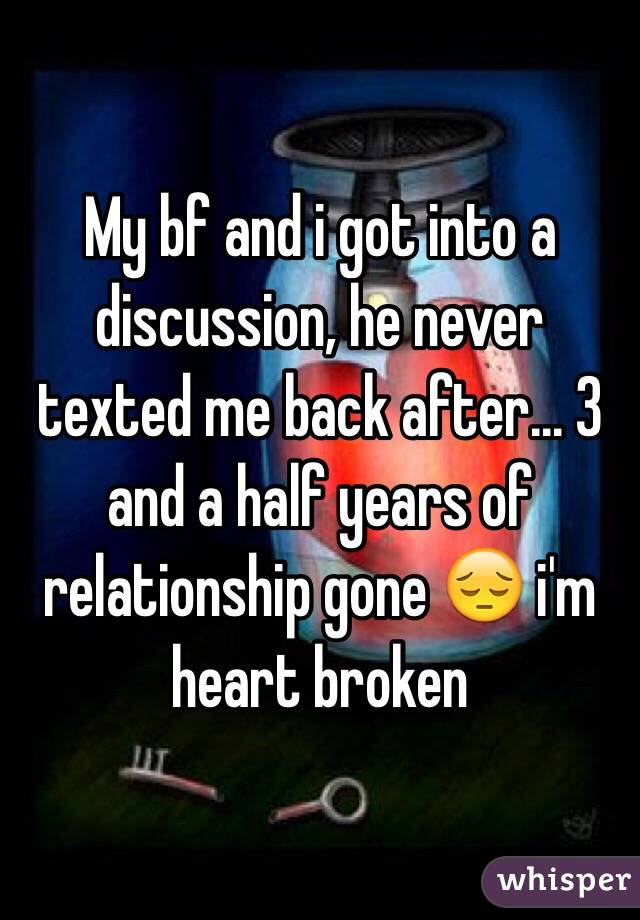 My bf and i got into a discussion, he never texted me back after... 3 and a half years of relationship gone 😔 i'm heart broken