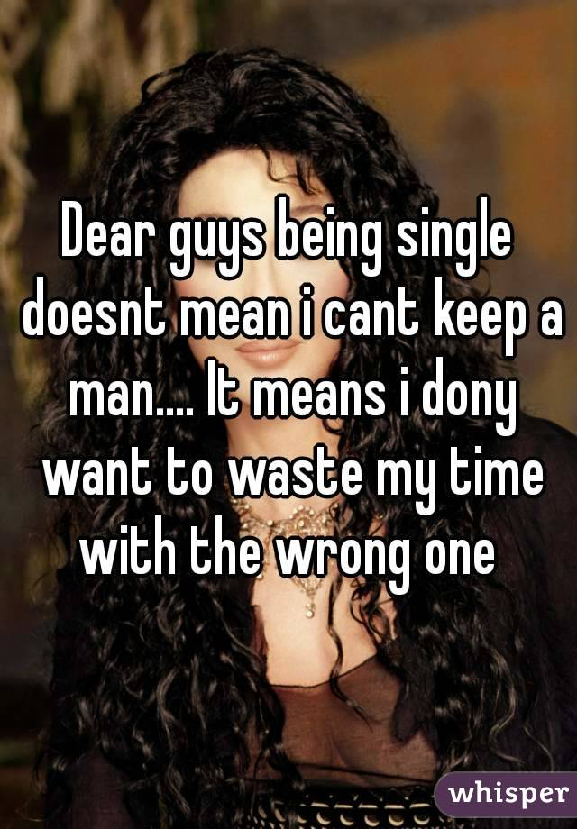 Dear guys being single doesnt mean i cant keep a man.... It means i dony want to waste my time with the wrong one