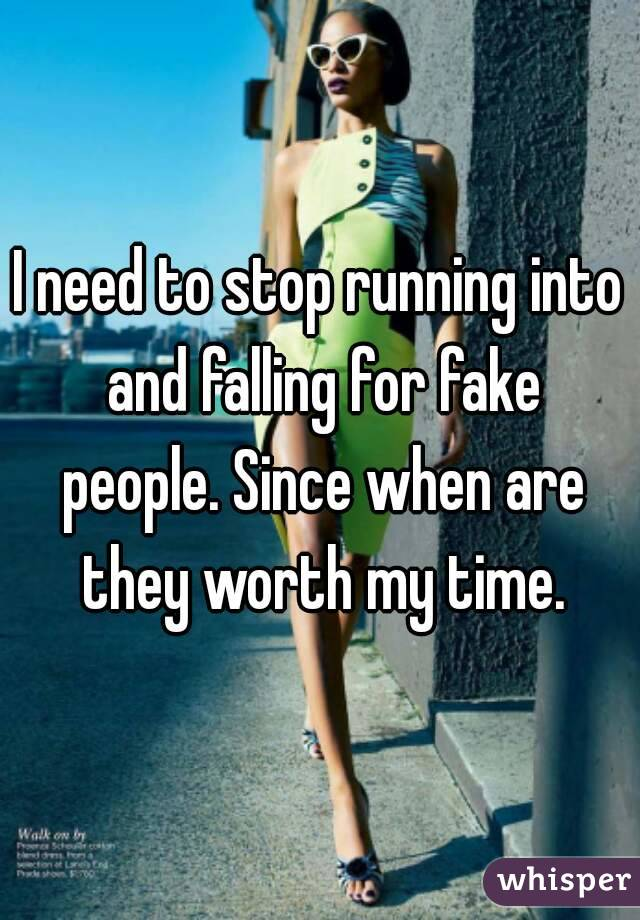 I need to stop running into and falling for fake people. Since when are they worth my time.
