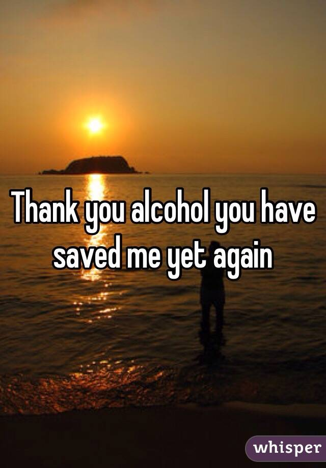 Thank you alcohol you have saved me yet again