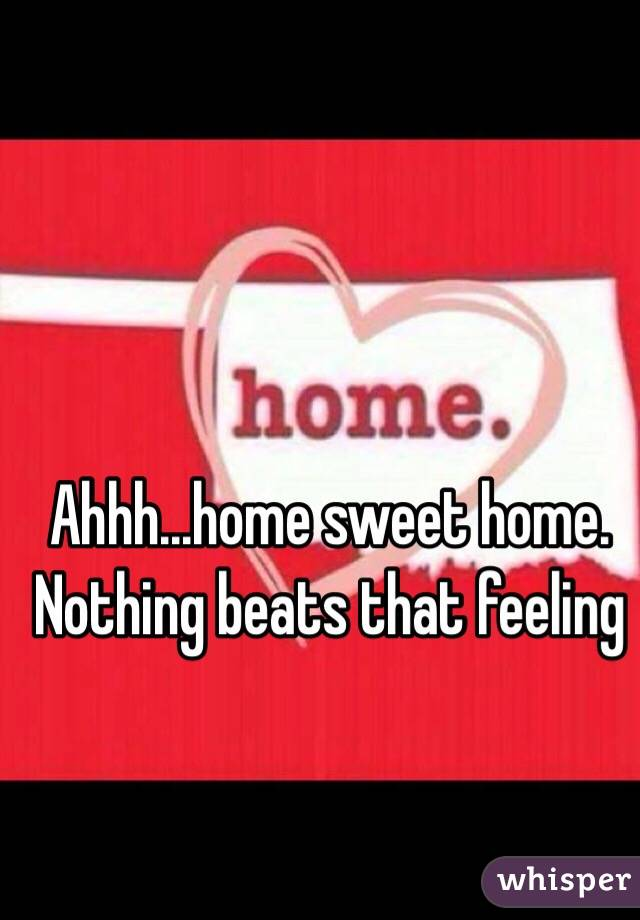 Ahhh...home sweet home. Nothing beats that feeling