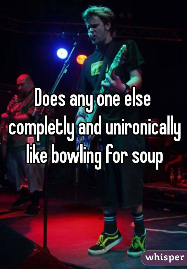 Does any one else completly and unironically like bowling for soup