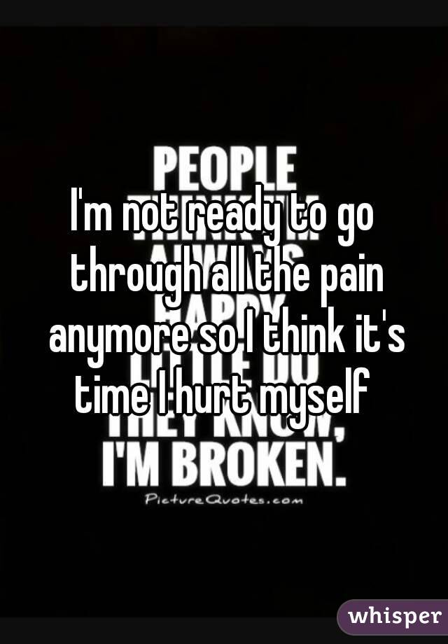 I'm not ready to go through all the pain anymore so I think it's time I hurt myself