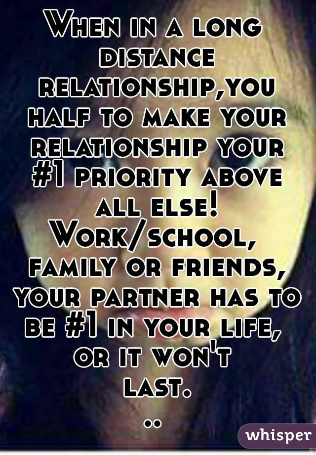 When in a long distance relationship,you half to make your relationship your #1 priority above all else! Work/school,  family or friends, your partner has to be #1 in your life,  or it won't last...