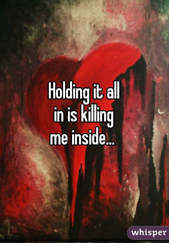 Holding it all in is killing me inside...