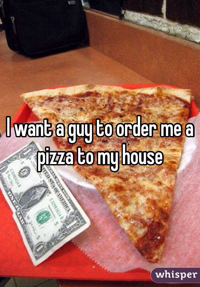 I want a guy to order me a pizza to my house