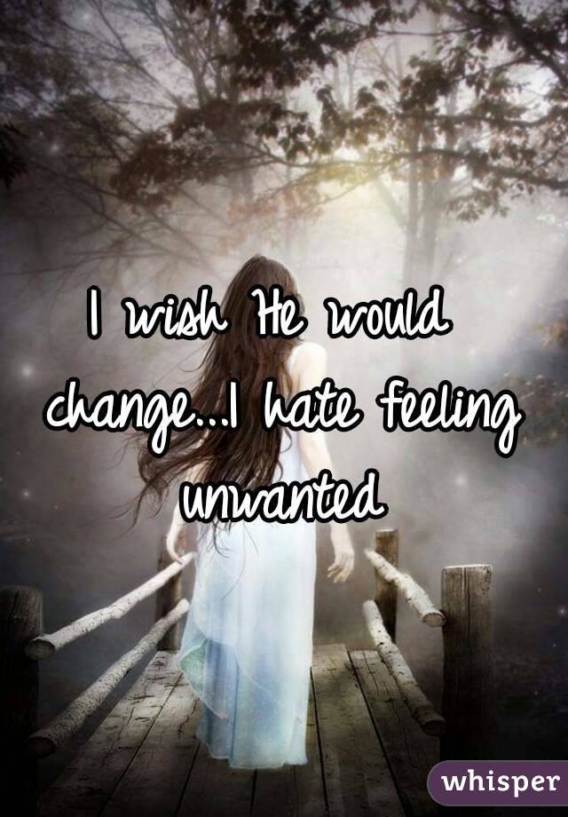 I wish He would change...I hate feeling unwanted
