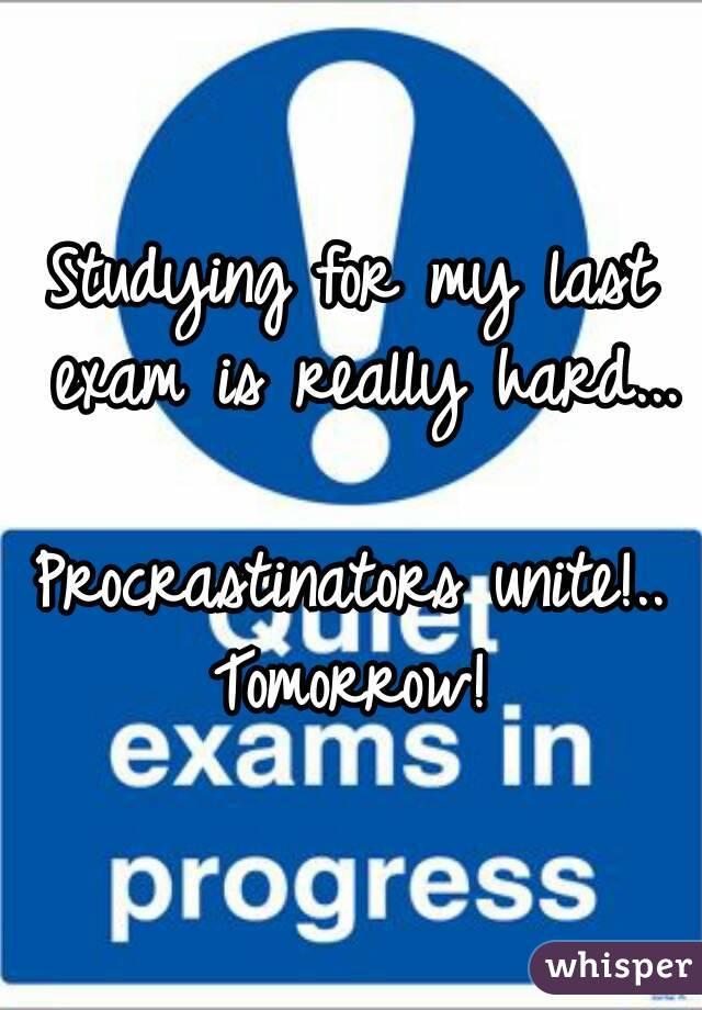 Studying for my last exam is really hard...  Procrastinators unite!.. Tomorrow!