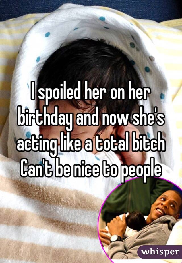 I spoiled her on her birthday and now she's acting like a total bitch  Can't be nice to people