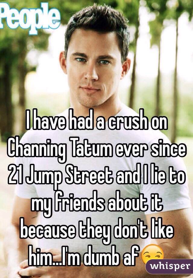 I have had a crush on Channing Tatum ever since 21 Jump Street and I lie to my friends about it because they don't like him...I'm dumb af😒