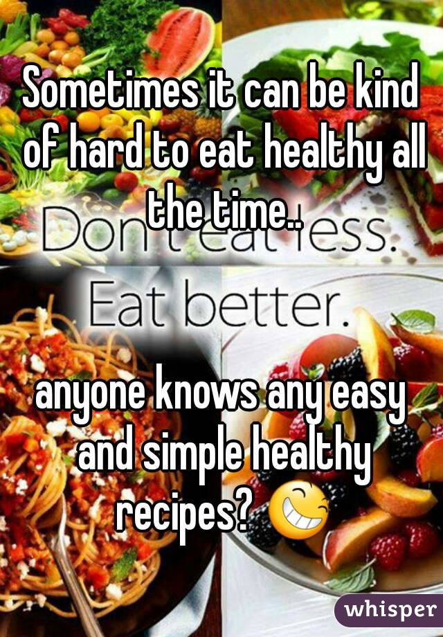 Sometimes it can be kind of hard to eat healthy all the time..   anyone knows any easy and simple healthy recipes? 😆