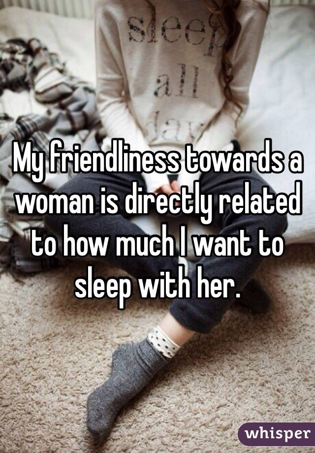 My friendliness towards a woman is directly related to how much I want to sleep with her.