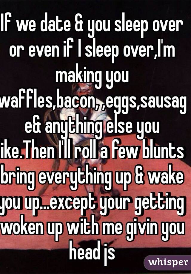 If we date & you sleep over or even if I sleep over,I'm making you waffles,bacon, ,eggs,sausage& anything else you like.Then I'll roll a few blunts bring everything up & wake you up...except your getting woken up with me givin you head js
