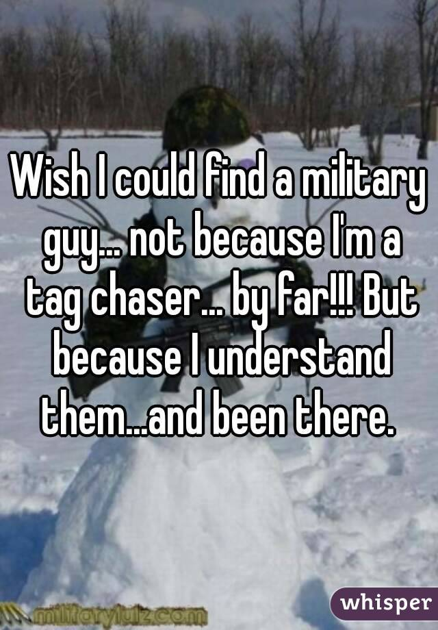 Wish I could find a military guy... not because I'm a tag chaser... by far!!! But because I understand them...and been there.