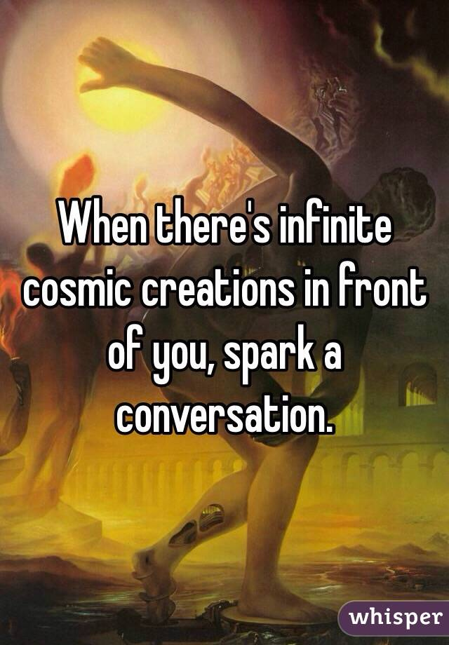 When there's infinite cosmic creations in front of you, spark a conversation.