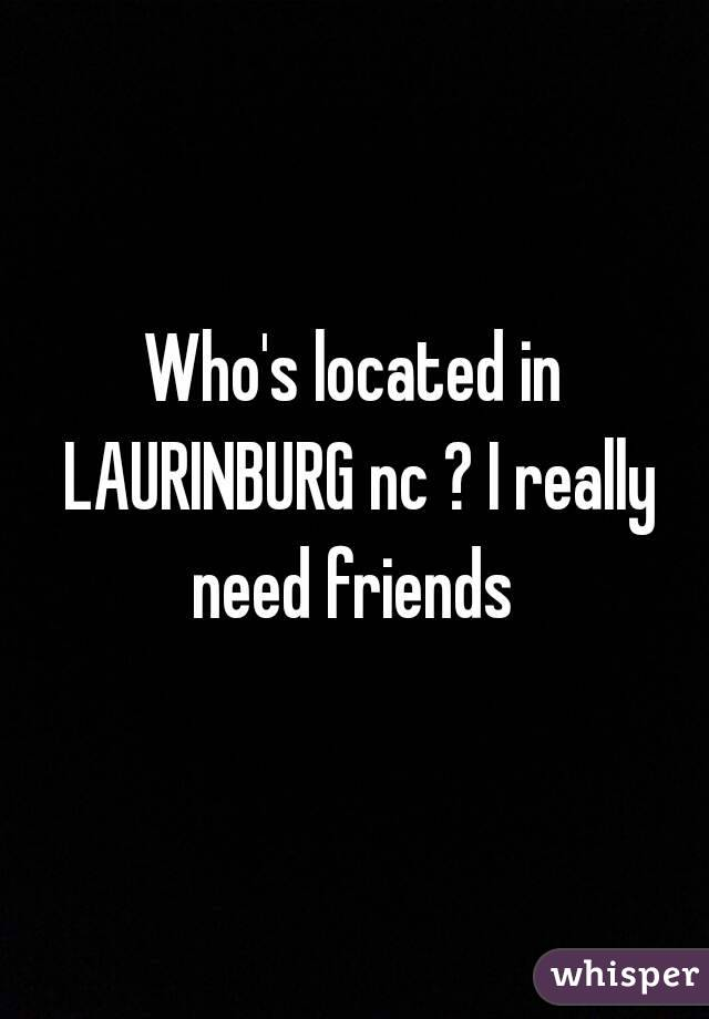 Who's located in LAURINBURG nc ? I really need friends
