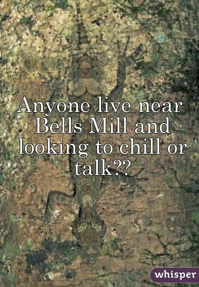 Anyone live near Bells Mill and looking to chill or talk??