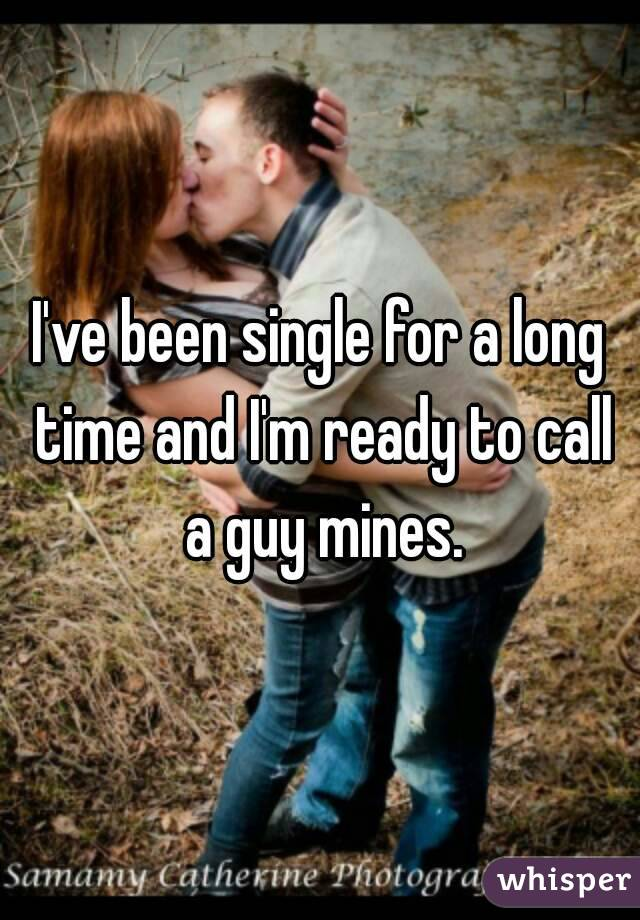 I've been single for a long time and I'm ready to call a guy mines.
