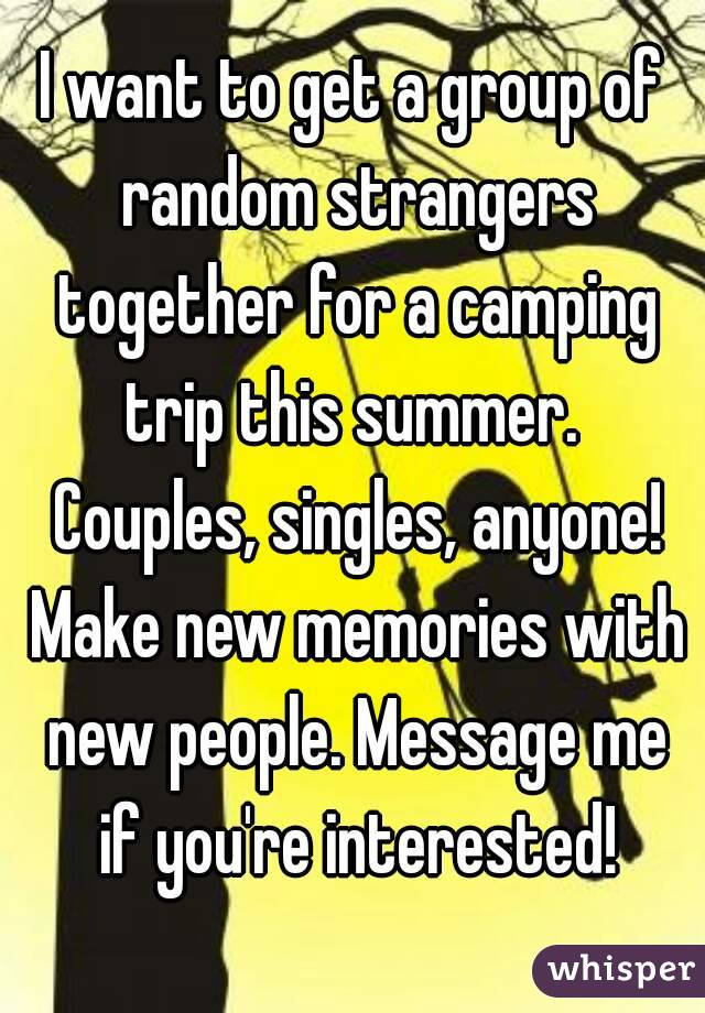 I want to get a group of random strangers together for a camping trip this summer.  Couples, singles, anyone! Make new memories with new people. Message me if you're interested!