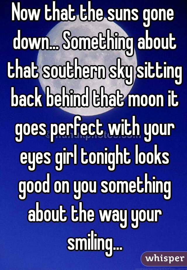 Now that the suns gone down... Something about that southern sky sitting back behind that moon it goes perfect with your eyes girl tonight looks good on you something about the way your smiling...