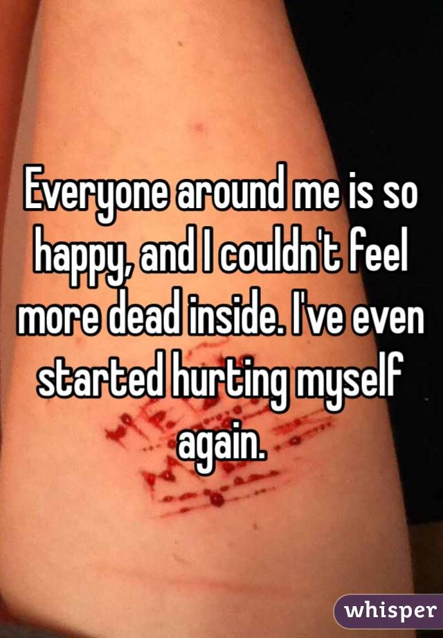 Everyone around me is so happy, and I couldn't feel more dead inside. I've even started hurting myself again.