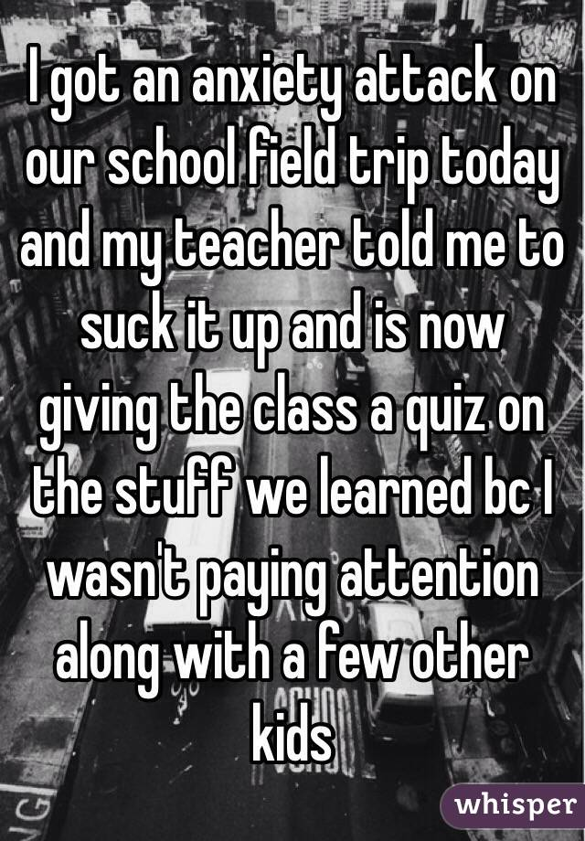 I got an anxiety attack on our school field trip today and my teacher told me to suck it up and is now giving the class a quiz on the stuff we learned bc I wasn't paying attention along with a few other kids