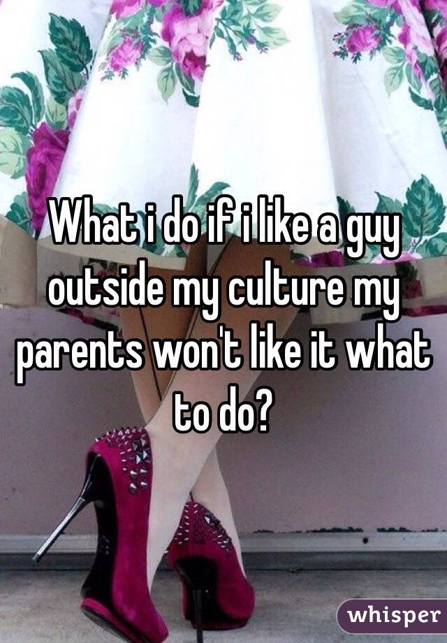 What i do if i like a guy outside my culture my parents won't like it what to do?