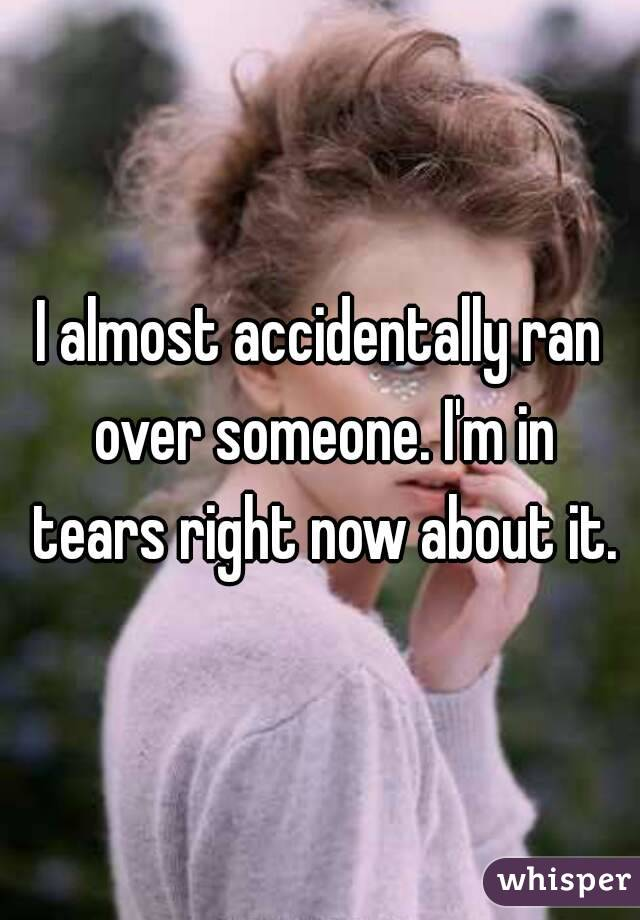 I almost accidentally ran over someone. I'm in tears right now about it.