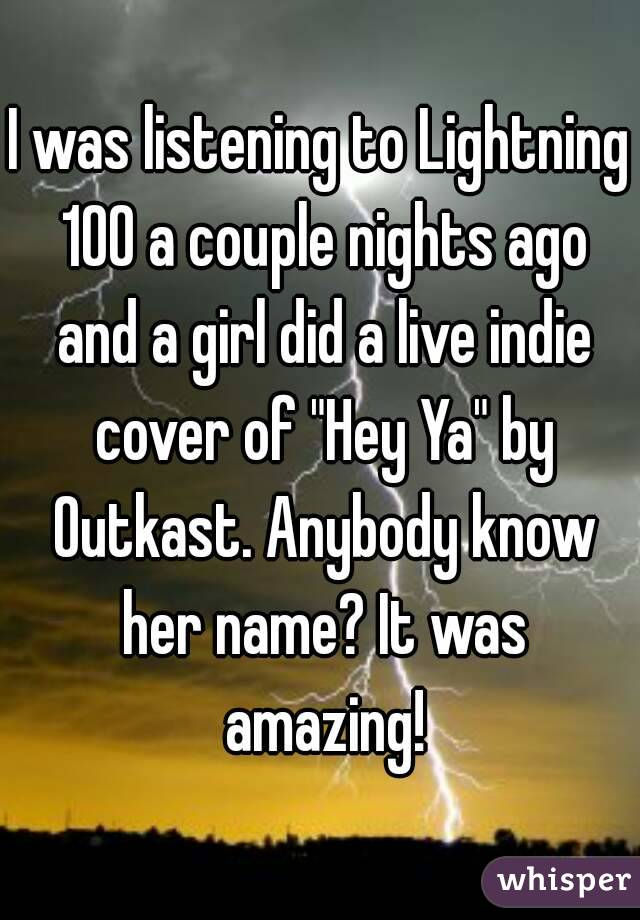 "I was listening to Lightning 100 a couple nights ago and a girl did a live indie cover of ""Hey Ya"" by Outkast. Anybody know her name? It was amazing!"