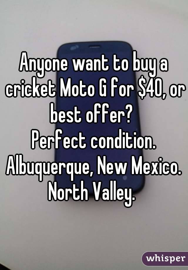 Anyone want to buy a cricket Moto G for $40, or best offer?   Perfect condition. Albuquerque, New Mexico. North Valley.