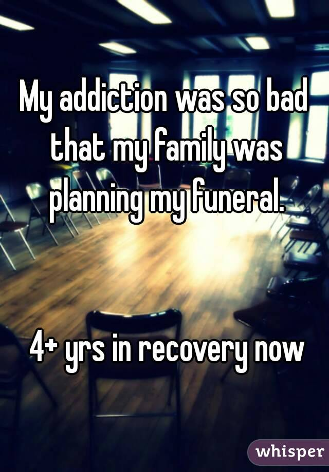 My addiction was so bad that my family was planning my funeral.    4+ yrs in recovery now
