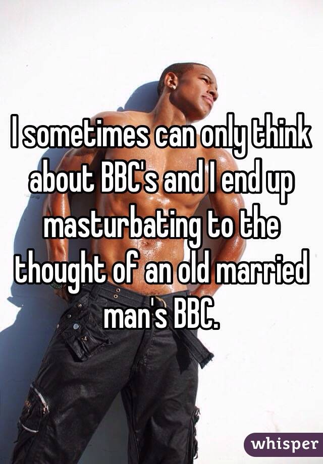 I sometimes can only think about BBC's and I end up masturbating to the thought of an old married man's BBC.