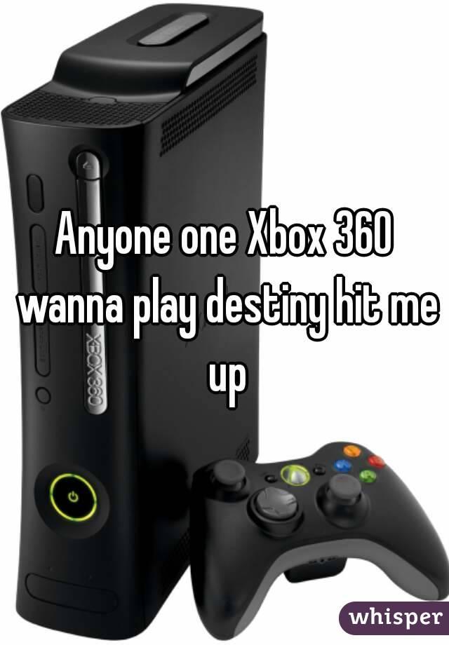 Anyone one Xbox 360 wanna play destiny hit me up