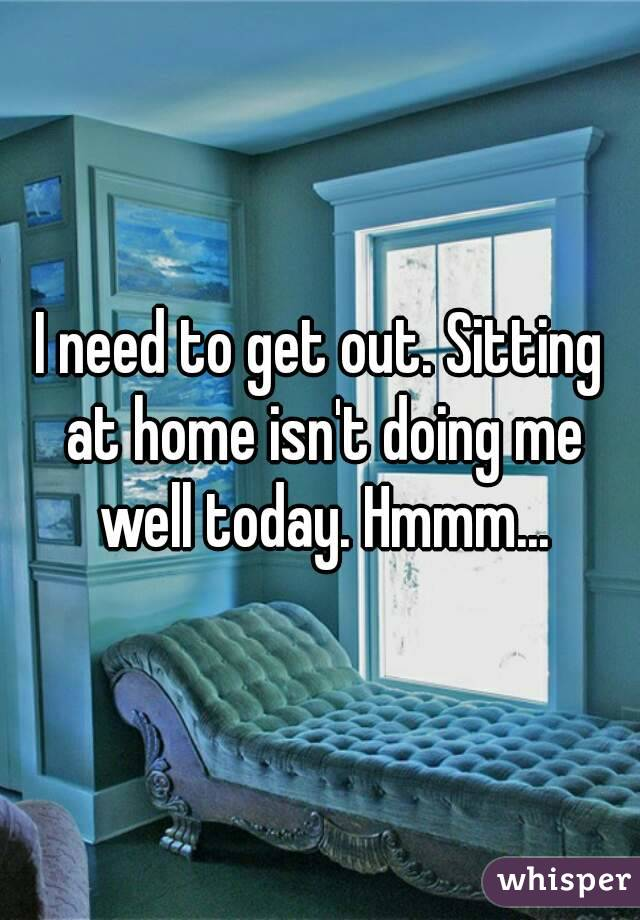 I need to get out. Sitting at home isn't doing me well today. Hmmm...