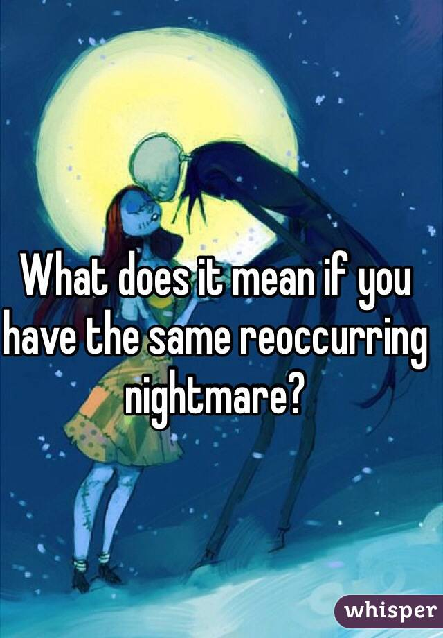 What does it mean if you have the same reoccurring nightmare?