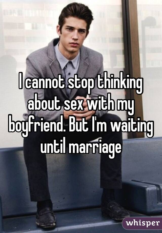 I cannot stop thinking about sex with my boyfriend. But I'm waiting until marriage