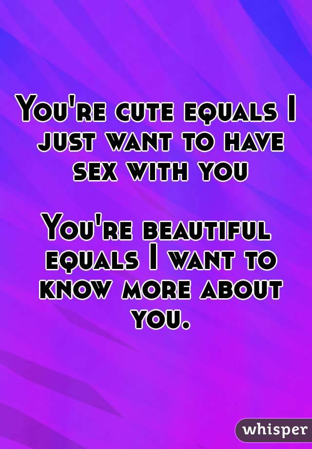 You're cute equals I just want to have sex with you  You're beautiful equals I want to know more about you.