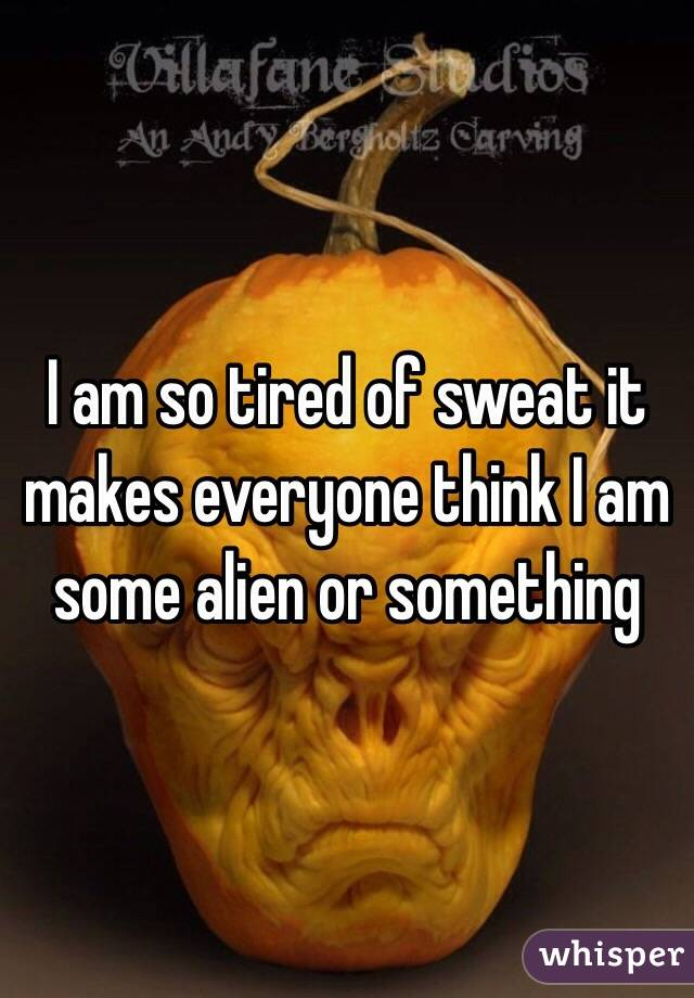 I am so tired of sweat it makes everyone think I am some alien or something