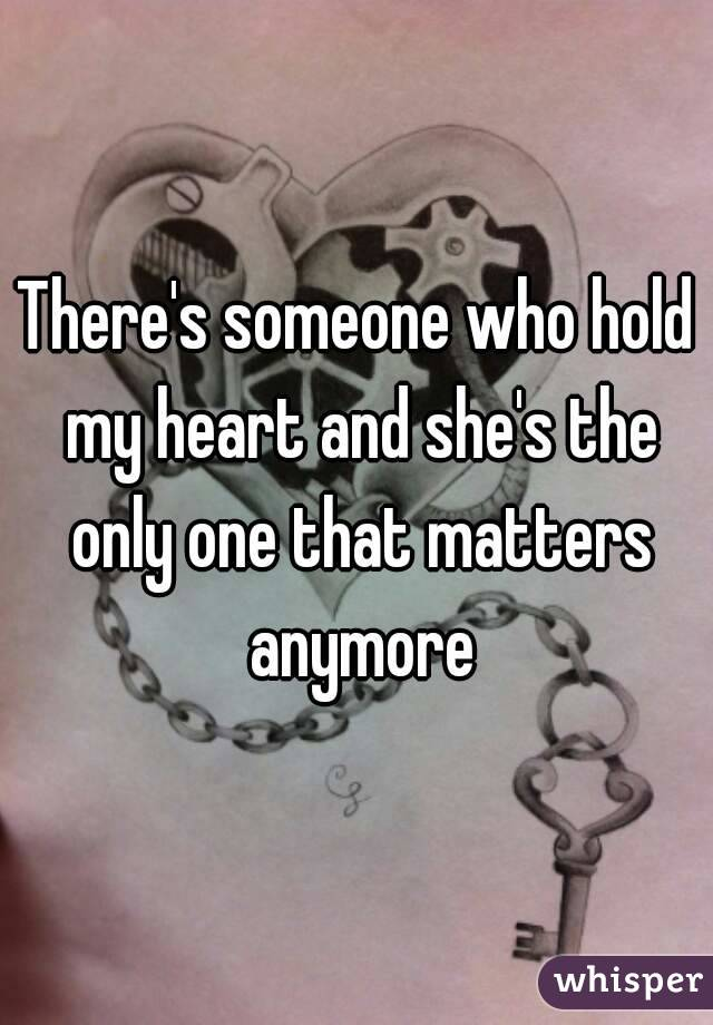 There's someone who hold my heart and she's the only one that matters anymore