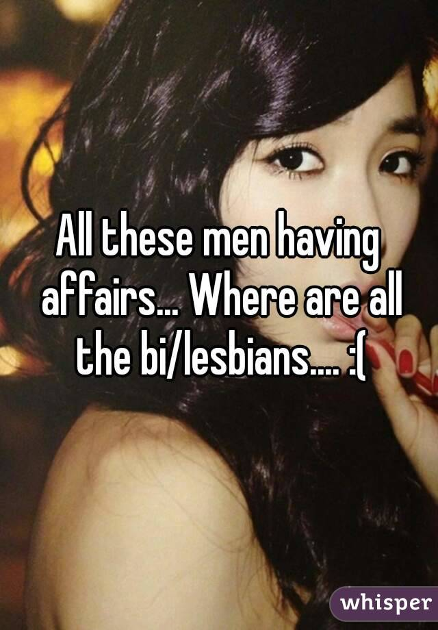All these men having affairs... Where are all the bi/lesbians.... :(