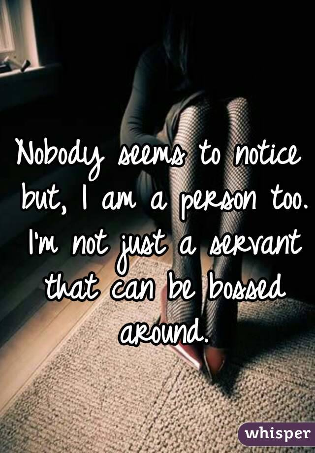 Nobody seems to notice but, I am a person too. I'm not just a servant that can be bossed around.