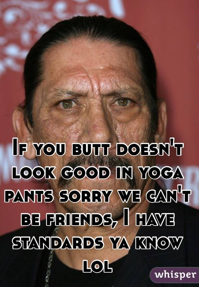 If you butt doesn't look good in yoga pants sorry we can't be friends, I have standards ya know lol